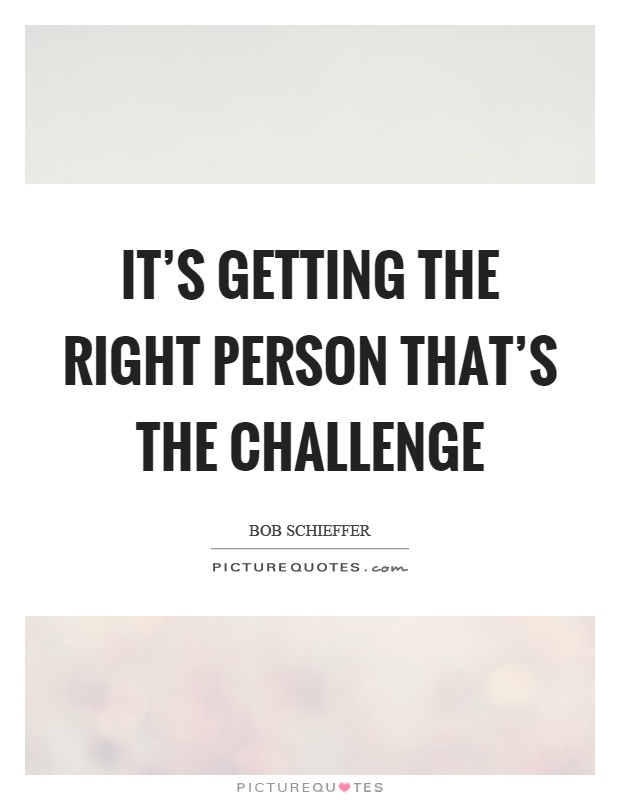 It's getting the right person that's the challenge Picture Quote #1