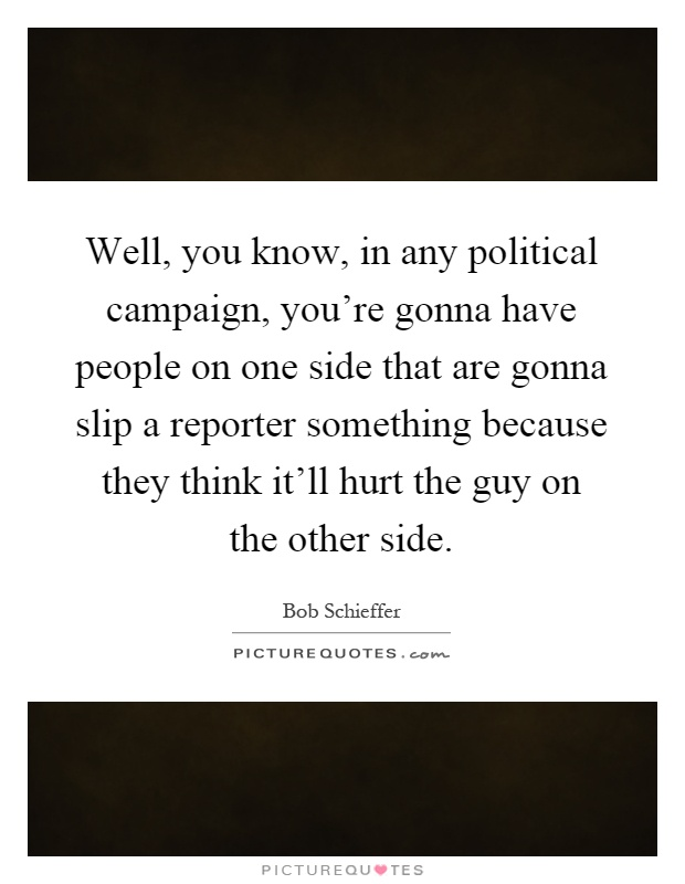 Well, you know, in any political campaign, you're gonna have people on one side that are gonna slip a reporter something because they think it'll hurt the guy on the other side Picture Quote #1