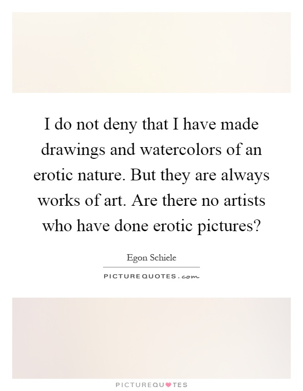 I do not deny that I have made drawings and watercolors of an erotic nature. But they are always works of art. Are there no artists who have done erotic pictures? Picture Quote #1
