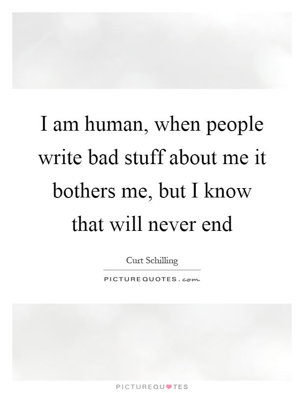 I am human, when people write bad stuff about me it bothers me, but I know that will never end Picture Quote #1