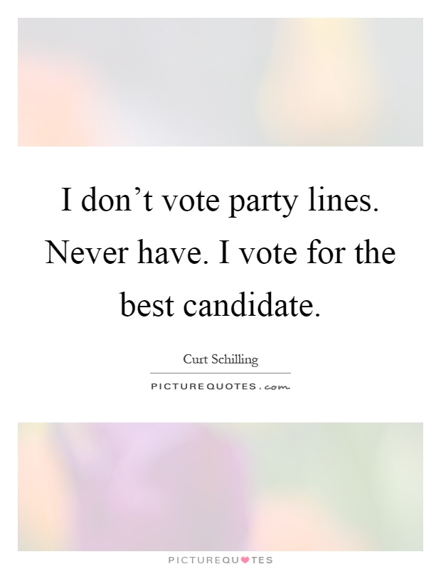 I don't vote party lines. Never have. I vote for the best candidate Picture Quote #1