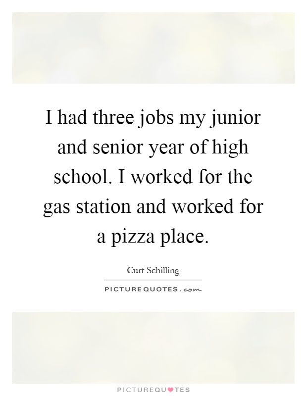I had three jobs my junior and senior year of high school. I worked for the gas station and worked for a pizza place Picture Quote #1