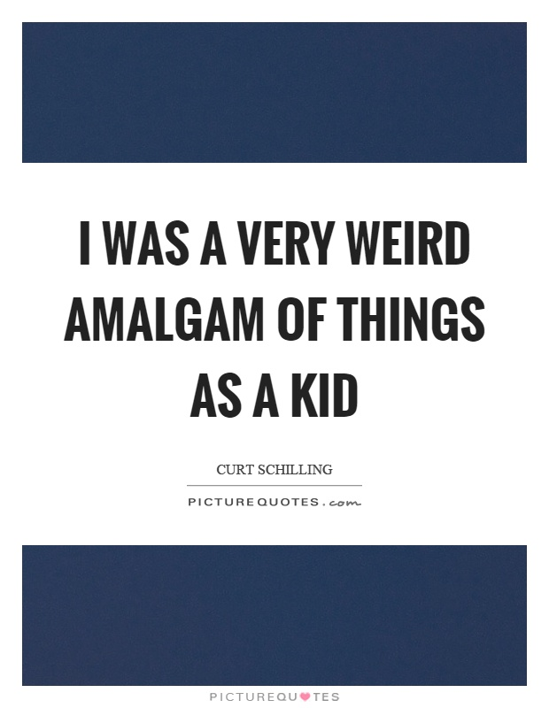 I was a very weird amalgam of things as a kid Picture Quote #1