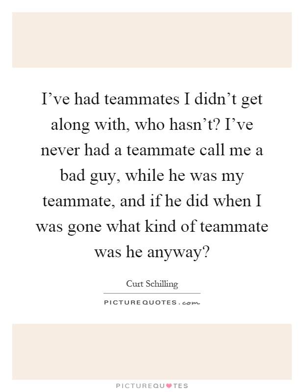 I've had teammates I didn't get along with, who hasn't? I ...