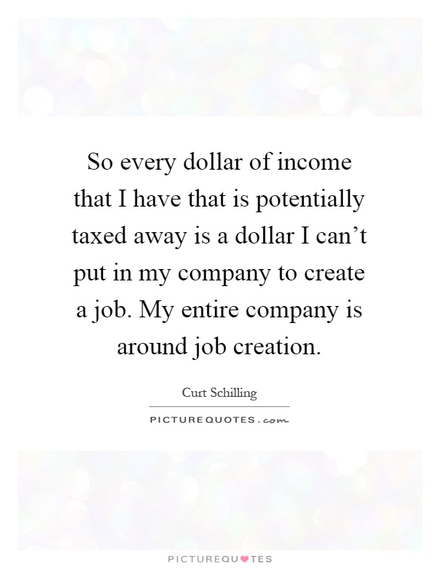 So every dollar of income that I have that is potentially taxed away is a dollar I can't put in my company to create a job. My entire company is around job creation Picture Quote #1
