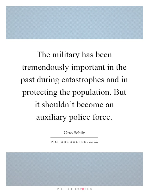 The military has been tremendously important in the past during catastrophes and in protecting the population. But it shouldn't become an auxiliary police force Picture Quote #1