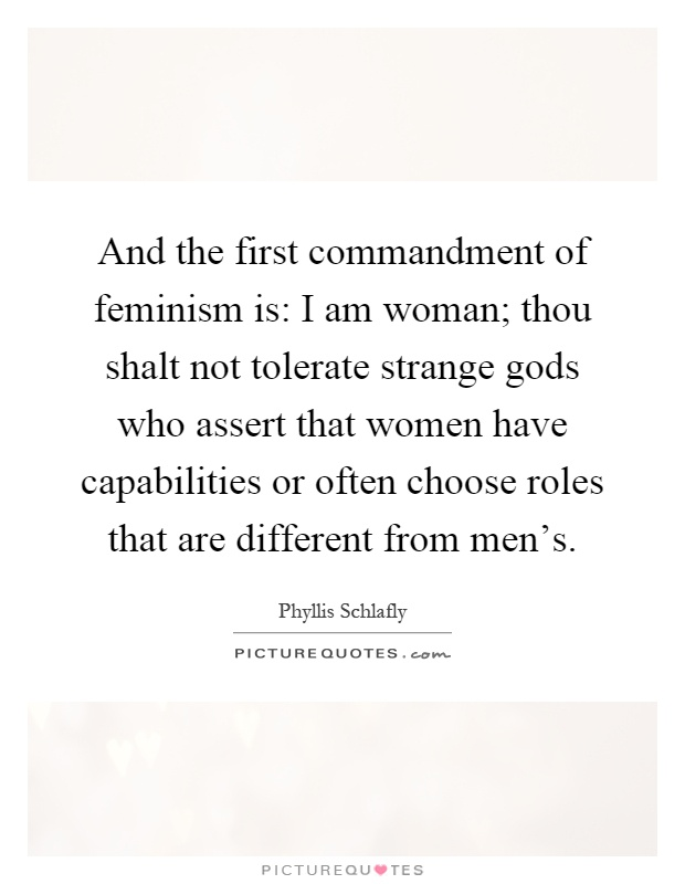 And the first commandment of feminism is: I am woman; thou shalt not tolerate strange gods who assert that women have capabilities or often choose roles that are different from men's Picture Quote #1