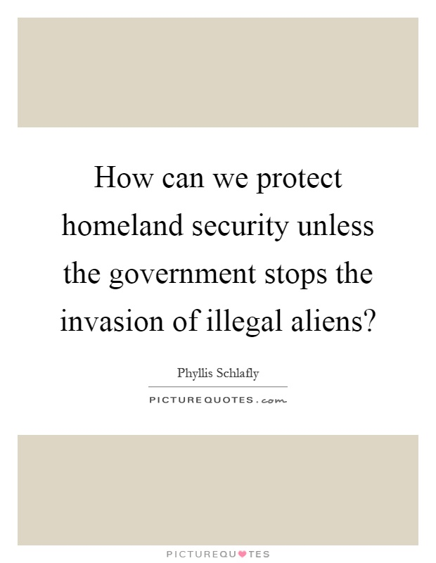 How can we protect homeland security unless the government stops the invasion of illegal aliens? Picture Quote #1