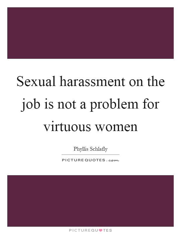 Sexual harassment on the job is not a problem for virtuous women Picture Quote #1