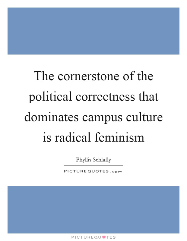 The cornerstone of the political correctness that dominates campus culture is radical feminism Picture Quote #1