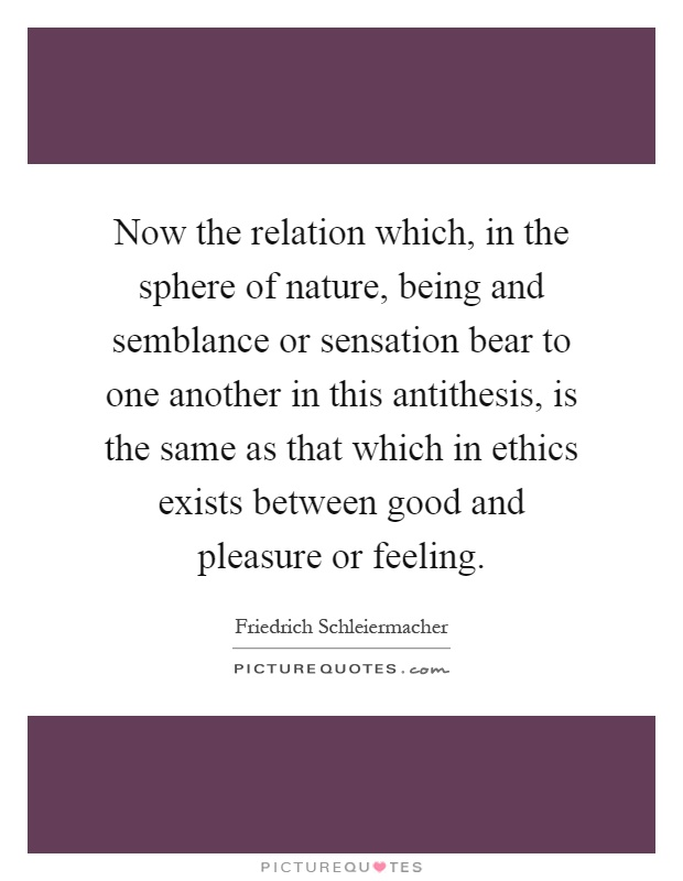 Now the relation which, in the sphere of nature, being and semblance or sensation bear to one another in this antithesis, is the same as that which in ethics exists between good and pleasure or feeling Picture Quote #1