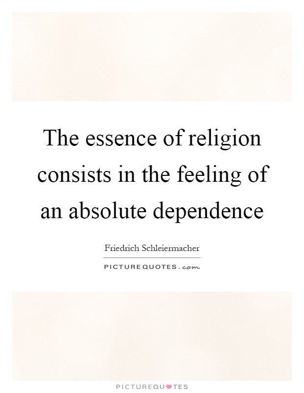 an analysis of friedrich schleiermachers notion of absolute dependence Friedrich bosse, phd,  in the old testament the notion is found in dan  the part of its content which is eternal and absolute.