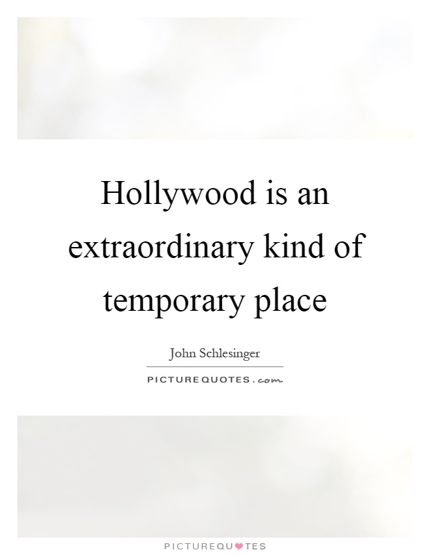 Hollywood is an extraordinary kind of temporary place Picture Quote #1