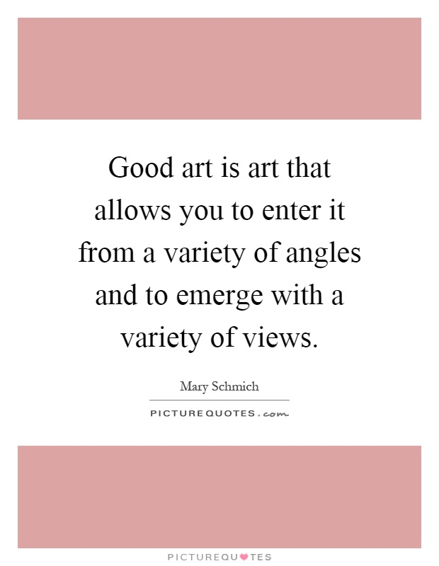 Good art is art that allows you to enter it from a variety of angles and to emerge with a variety of views Picture Quote #1
