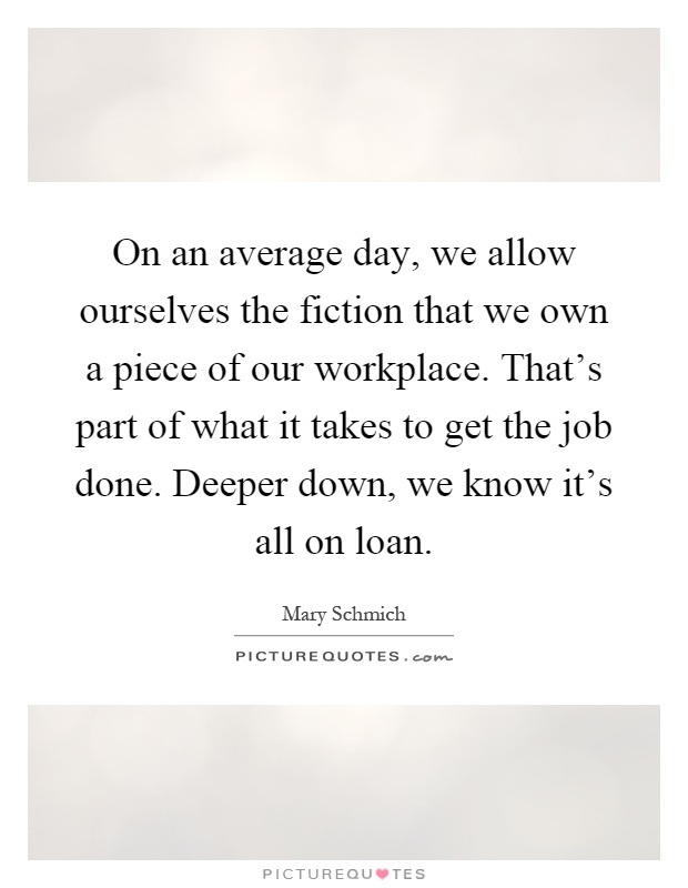 On an average day, we allow ourselves the fiction that we own a piece of our workplace. That's part of what it takes to get the job done. Deeper down, we know it's all on loan Picture Quote #1