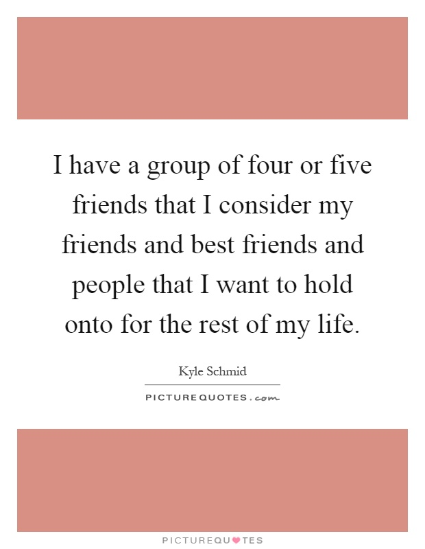 I have a group of four or five friends that I consider my friends and best friends and people that I want to hold onto for the rest of my life Picture Quote #1
