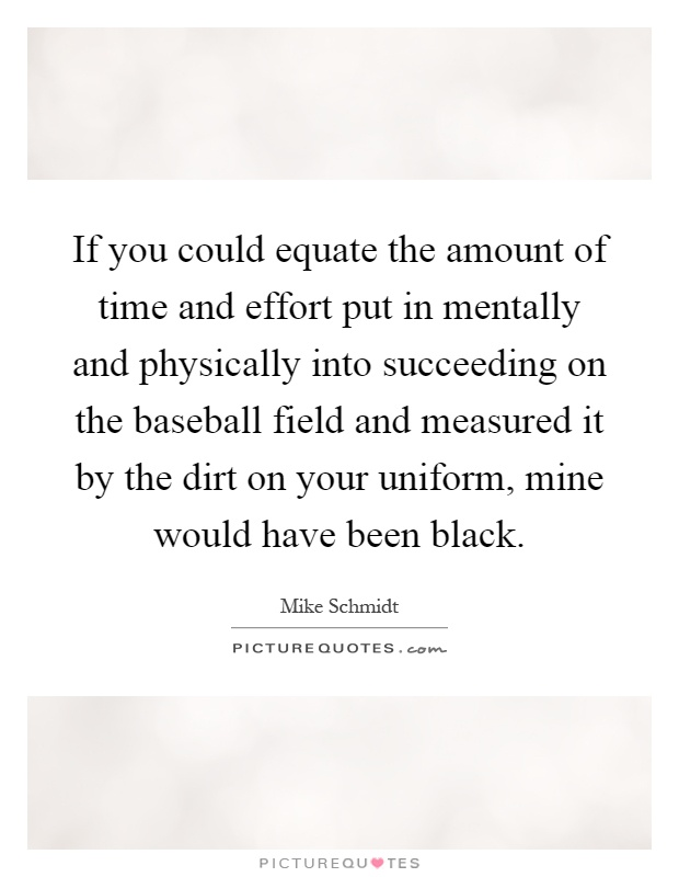 If you could equate the amount of time and effort put in mentally and physically into succeeding on the baseball field and measured it by the dirt on your uniform, mine would have been black Picture Quote #1
