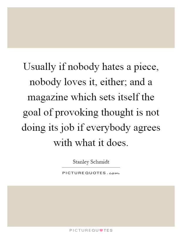 Usually if nobody hates a piece, nobody loves it, either; and a magazine which sets itself the goal of provoking thought is not doing its job if everybody agrees with what it does Picture Quote #1