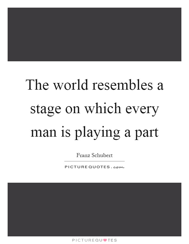 The world resembles a stage on which every man is playing a part Picture Quote #1