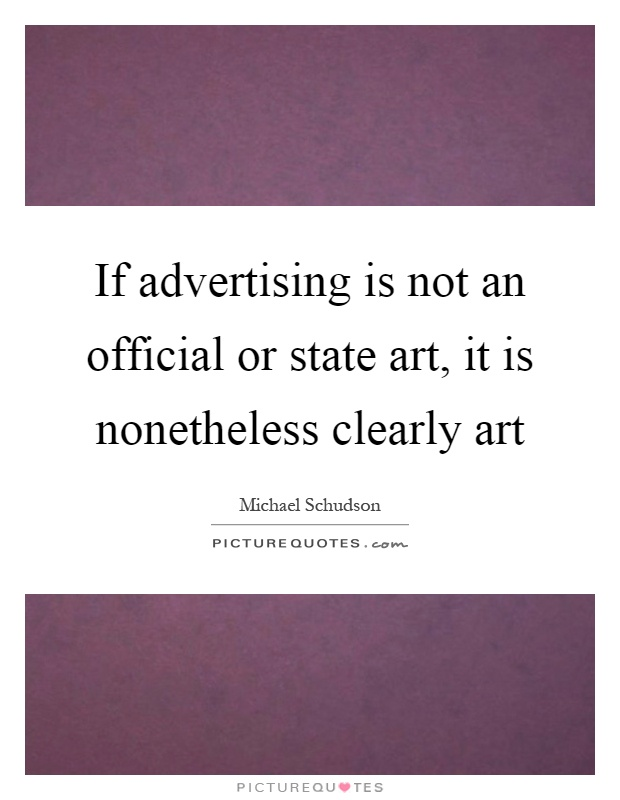 If advertising is not an official or state art, it is nonetheless clearly art Picture Quote #1