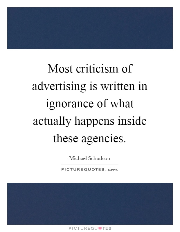 Most criticism of advertising is written in ignorance of what actually happens inside these agencies Picture Quote #1