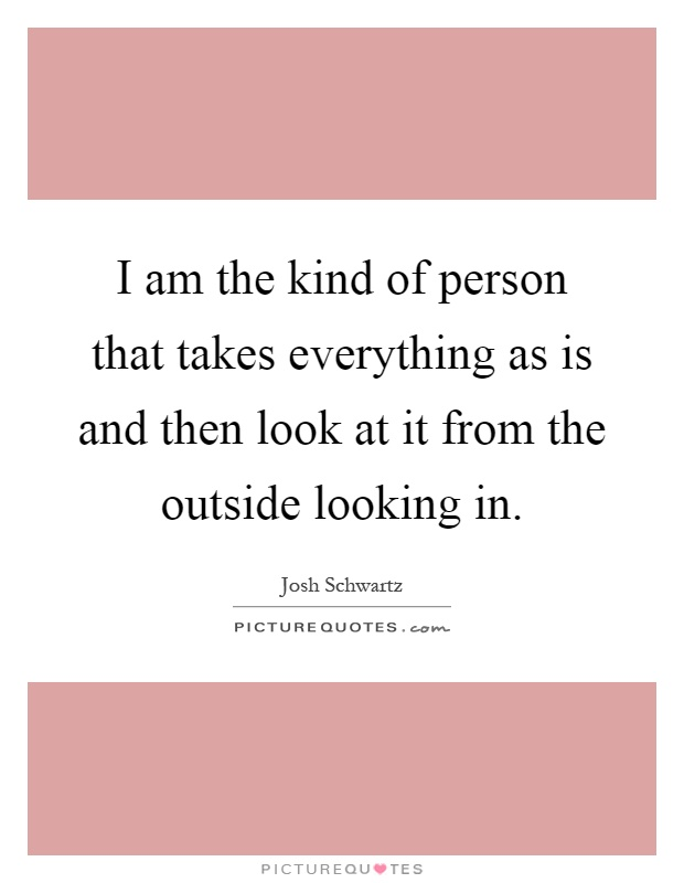 I am the kind of person that takes everything as is and then look at it from the outside looking in Picture Quote #1
