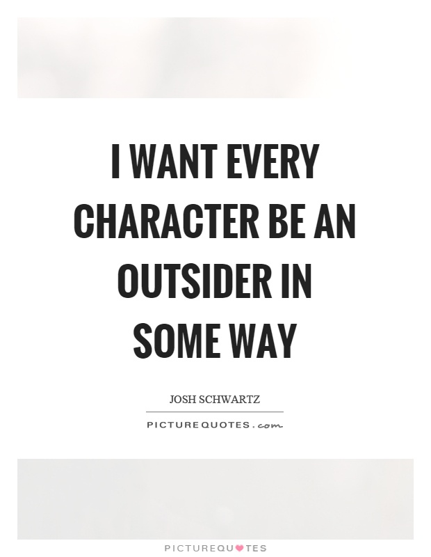 I want every character be an outsider in some way Picture Quote #1