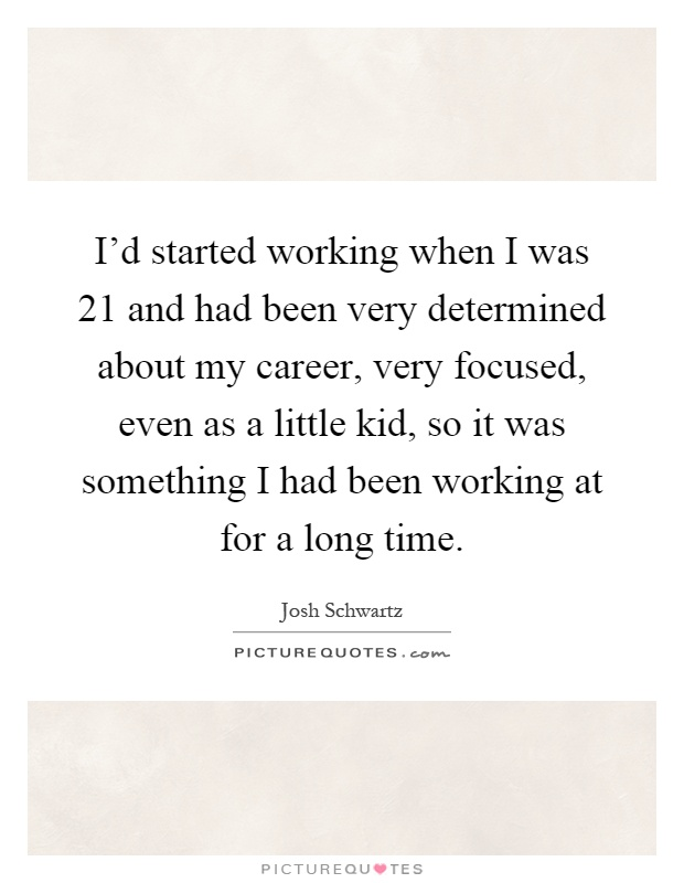 I'd started working when I was 21 and had been very determined about my career, very focused, even as a little kid, so it was something I had been working at for a long time Picture Quote #1