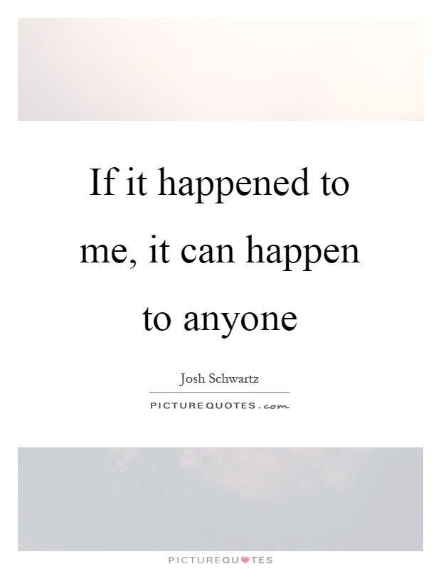 If it happened to me, it can happen to anyone Picture Quote #1