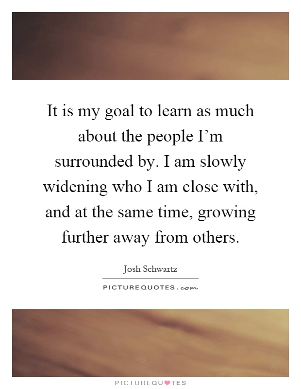 It is my goal to learn as much about the people I'm surrounded by. I am slowly widening who I am close with, and at the same time, growing further away from others Picture Quote #1