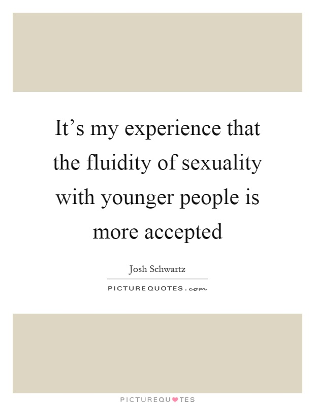 It's my experience that the fluidity of sexuality with younger people is more accepted Picture Quote #1