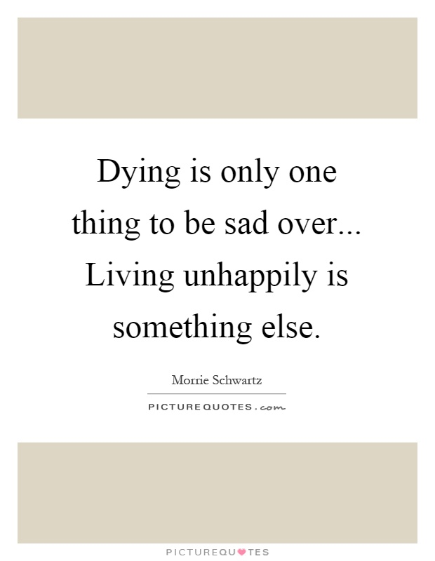 Dying is only one thing to be sad over... Living unhappily is something else Picture Quote #1