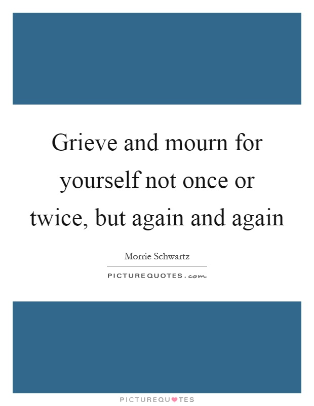 Grieve and mourn for yourself not once or twice, but again and again Picture Quote #1