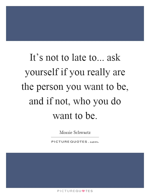 It's not to late to... ask yourself if you really are the person you want to be, and if not, who you do want to be Picture Quote #1
