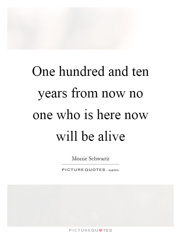 One hundred and ten years from now no one who is here now will be alive Picture Quote #1