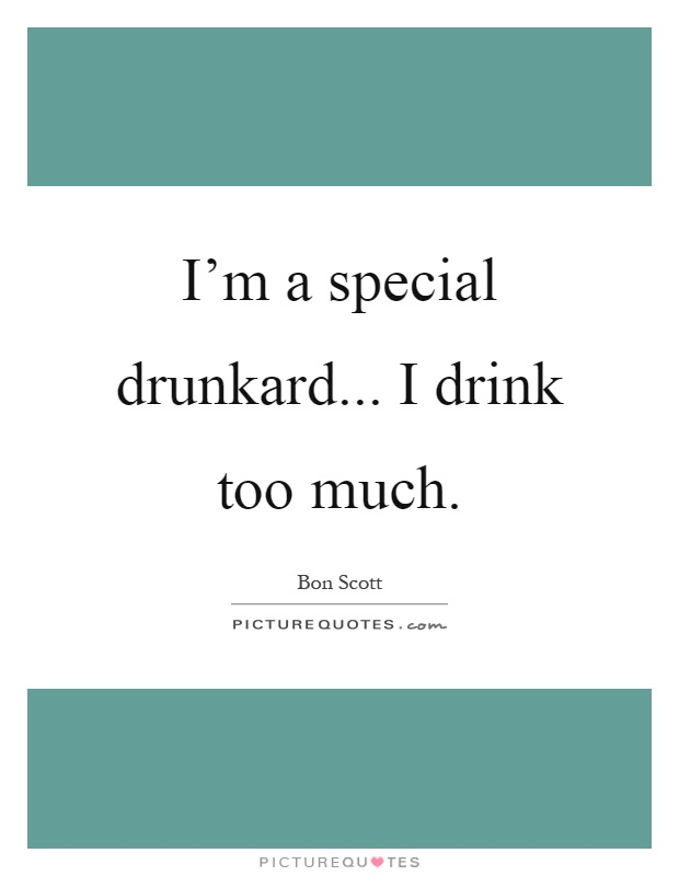 I'm a special drunkard... I drink too much Picture Quote #1