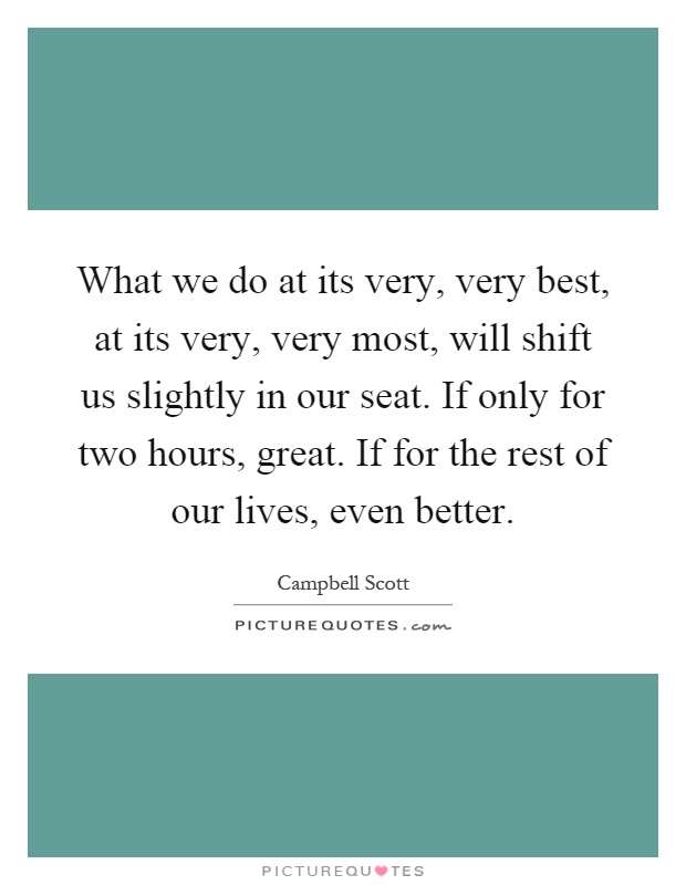What we do at its very, very best, at its very, very most, will shift us slightly in our seat. If only for two hours, great. If for the rest of our lives, even better Picture Quote #1