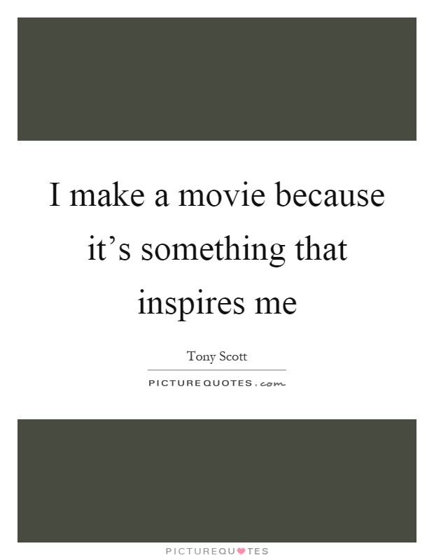 I make a movie because it's something that inspires me Picture Quote #1