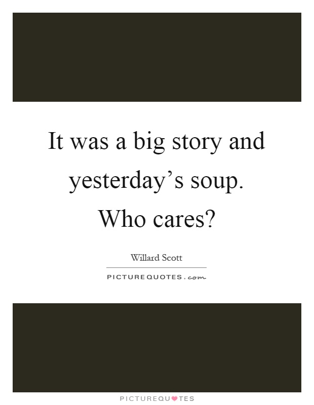 It was a big story and yesterday's soup. Who cares? Picture Quote #1