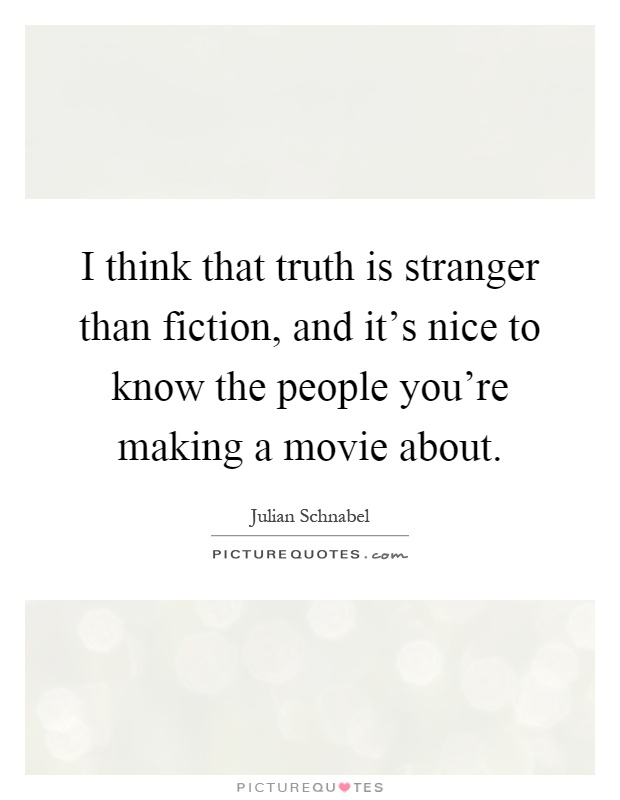 I think that truth is stranger than fiction, and it's nice ...
