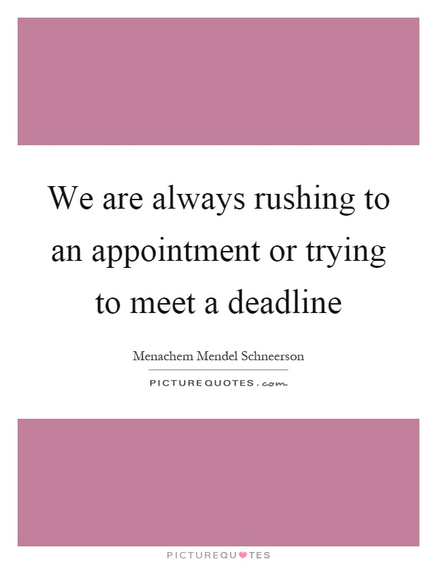 We are always rushing to an appointment or trying to meet a deadline Picture Quote #1