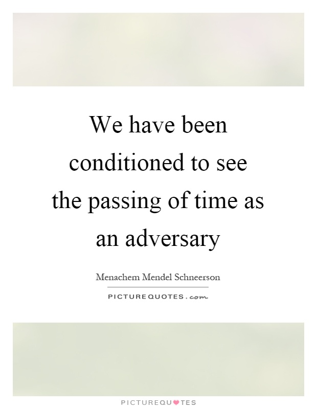 We have been conditioned to see the passing of time as an adversary Picture Quote #1