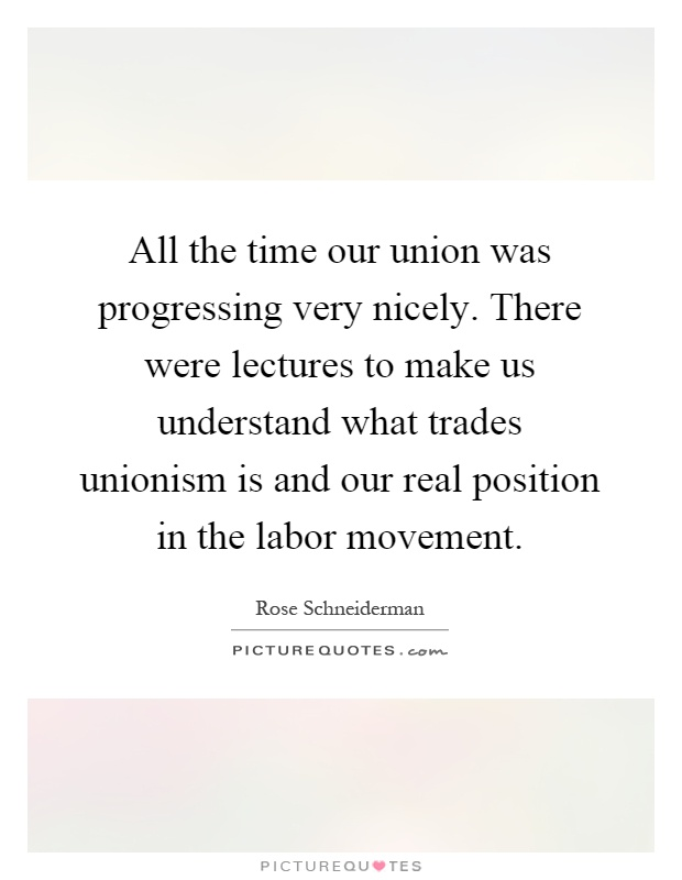 All the time our union was progressing very nicely. There were lectures to make us understand what trades unionism is and our real position in the labor movement Picture Quote #1