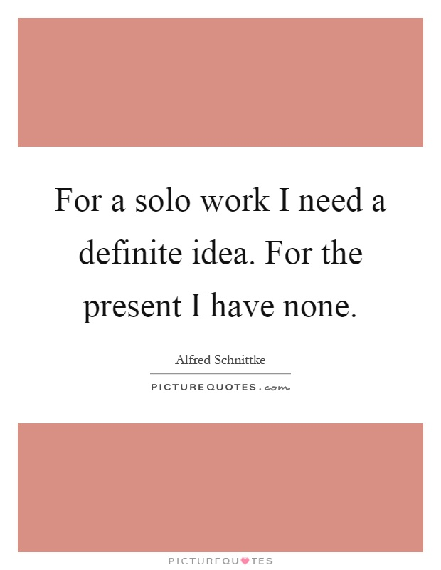 For a solo work I need a definite idea. For the present I have none Picture Quote #1