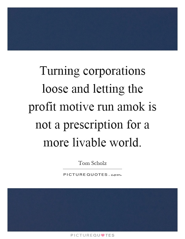 Turning corporations loose and letting the profit motive run amok is not a prescription for a more livable world Picture Quote #1