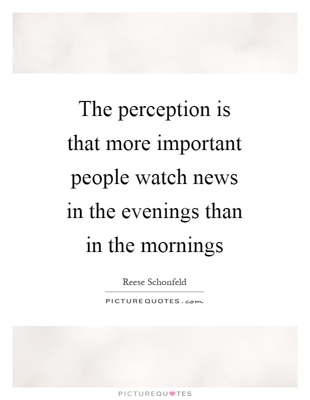 The perception is that more important people watch news in the evenings than in the mornings Picture Quote #1