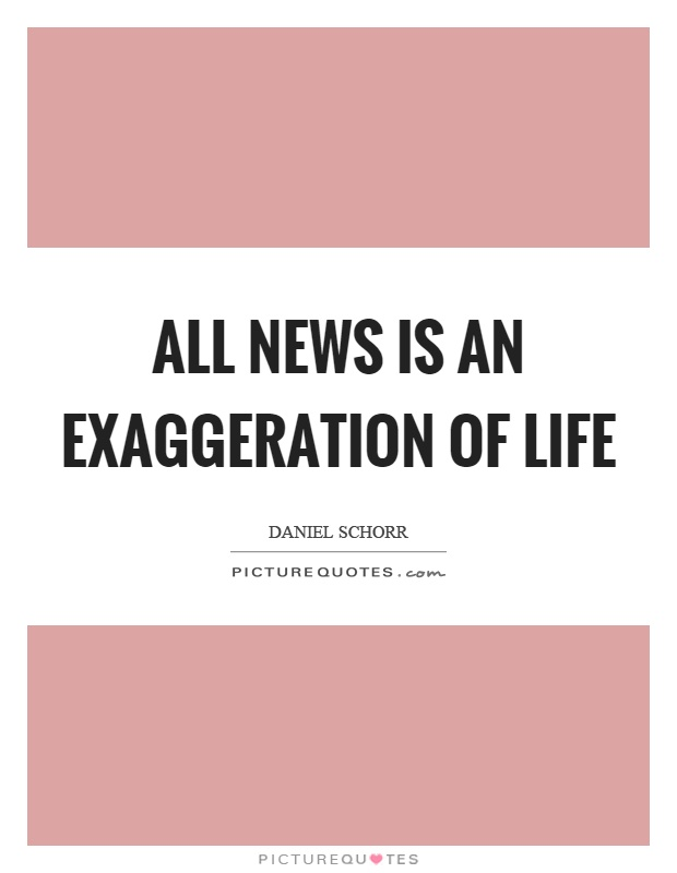 All news is an exaggeration of life Picture Quote #1