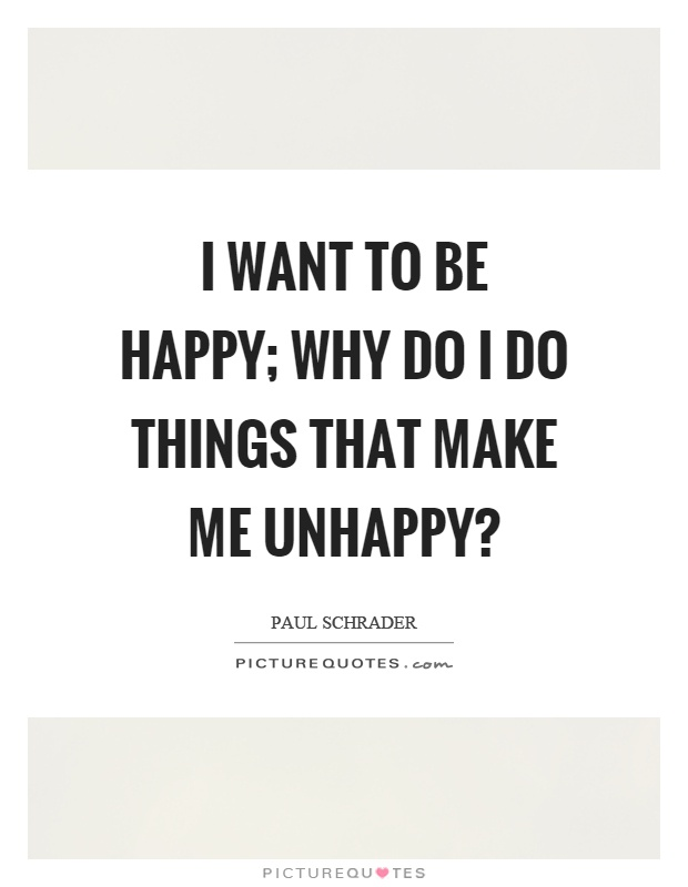I want to be happy; why do I do things that make me unhappy? Picture Quote #1