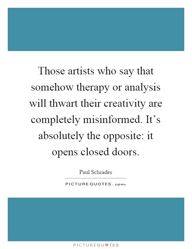 Those artists who say that somehow therapy or analysis will thwart their creativity are completely misinformed. It's absolutely the opposite: it opens closed doors Picture Quote #1
