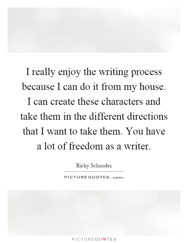 I really enjoy the writing process because I can do it from my house. I can create these characters and take them in the different directions that I want to take them. You have a lot of freedom as a writer Picture Quote #1